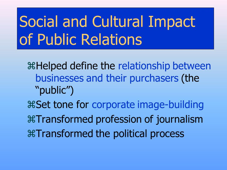 """Social and Cultural Impact of Public Relations zHelped define the relationship between businesses and their purchasers (the """"public"""") zSet tone for co"""