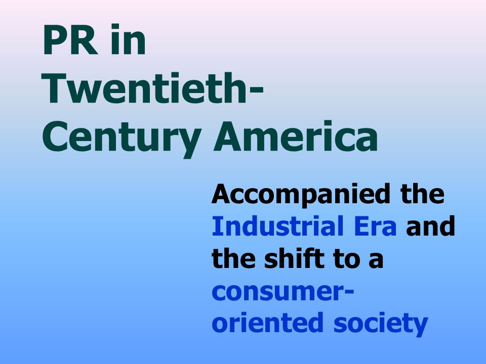 PR in Twentieth- Century America Accompanied the Industrial Era and the shift to a consumer- oriented society