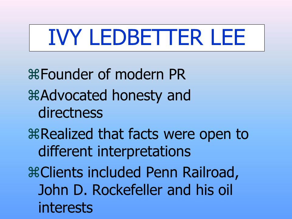 IVY LEDBETTER LEE zFounder of modern PR zAdvocated honesty and directness zRealized that facts were open to different interpretations zClients include