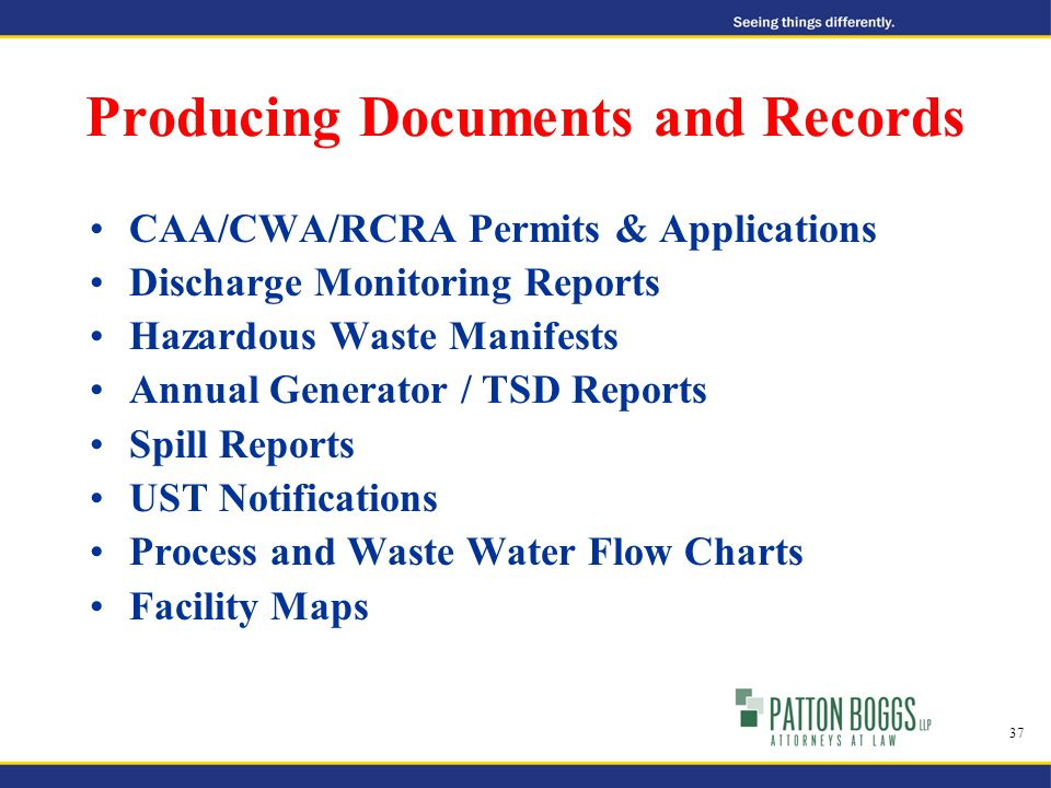 Producing Documents and Records CAA/CWA/RCRA Permits & Applications Discharge Monitoring Reports Hazardous Waste Manifests Annual Generator / TSD Reports Spill Reports UST Notifications Process and Waste Water Flow Charts Facility Maps 37
