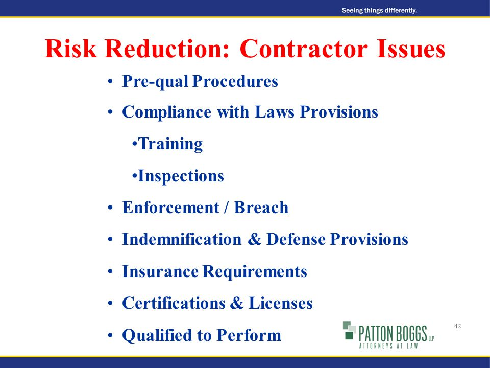 Risk Reduction: Contractor Issues Pre-qual Procedures Compliance with Laws Provisions Training Inspections Enforcement / Breach Indemnification & Defense Provisions Insurance Requirements Certifications & Licenses Qualified to Perform 42
