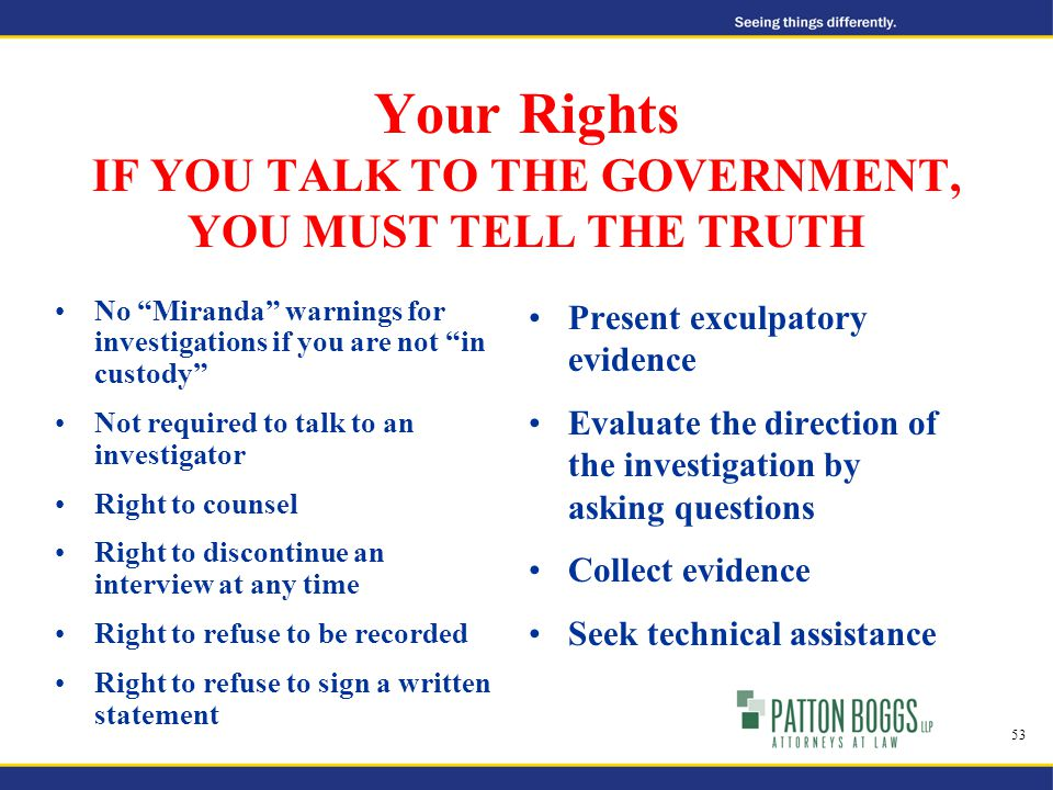 Your Rights IF YOU TALK TO THE GOVERNMENT, YOU MUST TELL THE TRUTH No Miranda warnings for investigations if you are not in custody Not required to talk to an investigator Right to counsel Right to discontinue an interview at any time Right to refuse to be recorded Right to refuse to sign a written statement Present exculpatory evidence Evaluate the direction of the investigation by asking questions Collect evidence Seek technical assistance 53