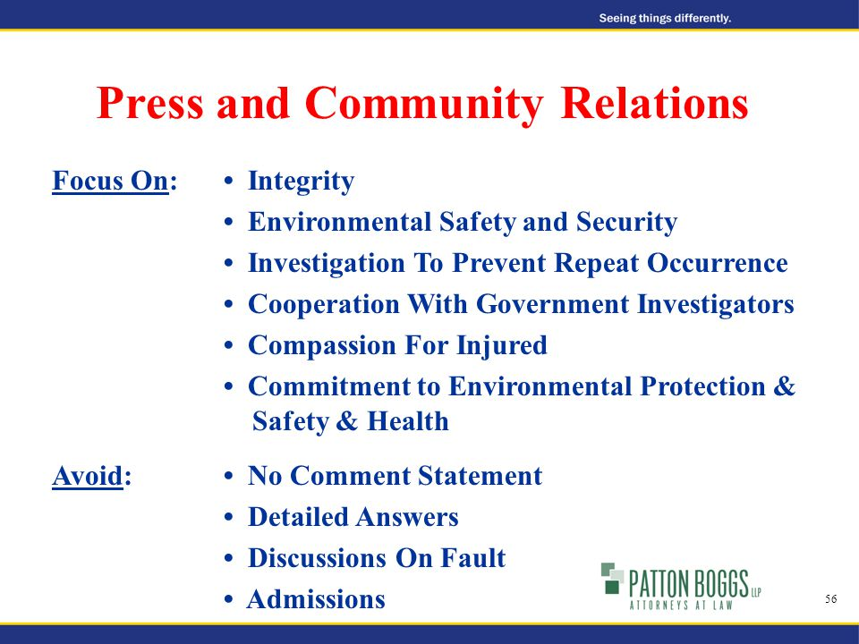 Press and Community Relations 56 Focus On: Integrity Environmental Safety and Security Investigation To Prevent Repeat Occurrence Cooperation With Government Investigators Compassion For Injured Commitment to Environmental Protection & Safety & Health Avoid: No Comment Statement Detailed Answers Discussions On Fault Admissions