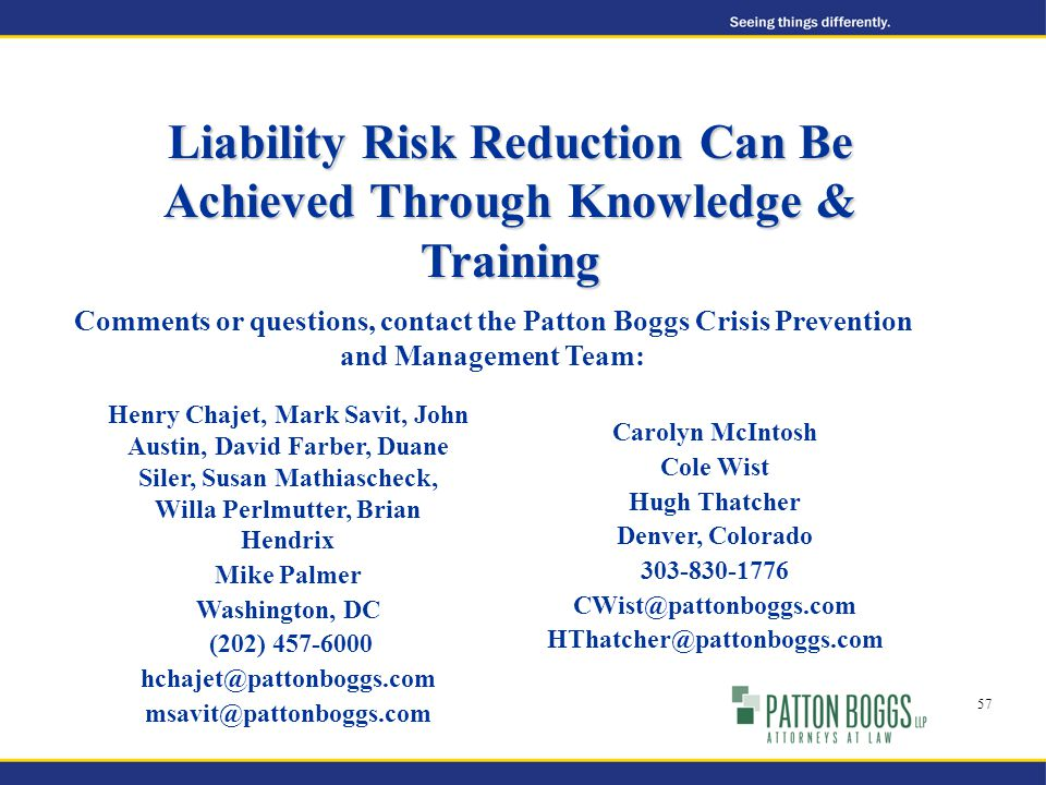 Liability Risk Reduction Can Be Achieved Through Knowledge & Training Comments or questions, contact the Patton Boggs Crisis Prevention and Management Team: Henry Chajet, Mark Savit, John Austin, David Farber, Duane Siler, Susan Mathiascheck, Willa Perlmutter, Brian Hendrix Mike Palmer Washington, DC (202) 457-6000 hchajet@pattonboggs.com msavit@pattonboggs.com Carolyn McIntosh Cole Wist Hugh Thatcher Denver, Colorado 303-830-1776 CWist@pattonboggs.com HThatcher@pattonboggs.com 57