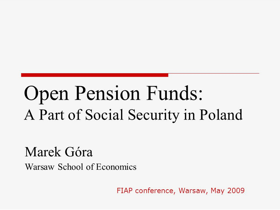 Open Pension Funds: A Part of Social Security in Poland Marek Góra Warsaw School of Economics FIAP conference, Warsaw, May 2009