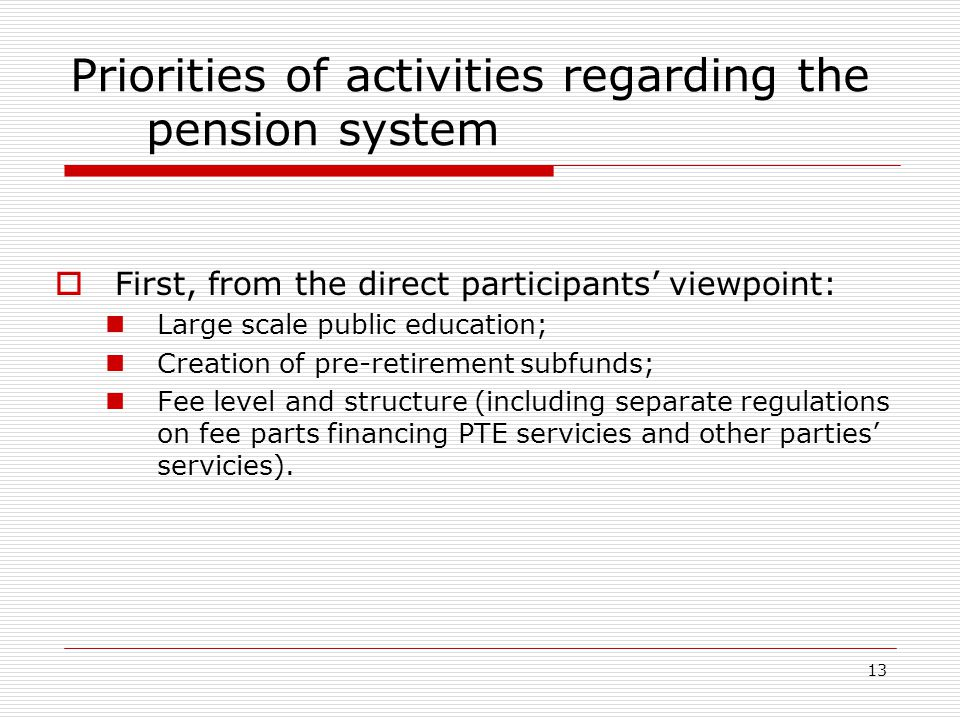 13 Priorities of activities regarding the pension system  First, from the direct participants' viewpoint: Large scale public education; Creation of pre-retirement subfunds; Fee level and structure (including separate regulations on fee parts financing PTE servicies and other parties' servicies).