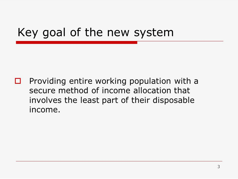 3 Key goal of the new system  Providing entire working population with a secure method of income allocation that involves the least part of their disposable income.
