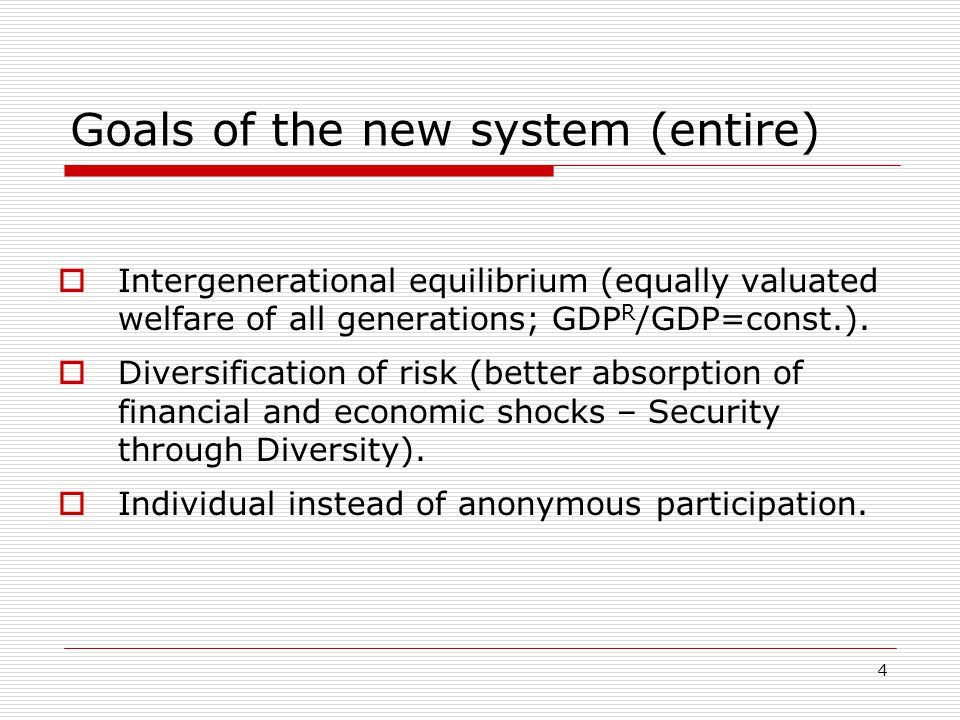 4 Goals of the new system (entire)  Intergenerational equilibrium (equally valuated welfare of all generations; GDP R /GDP=const.).