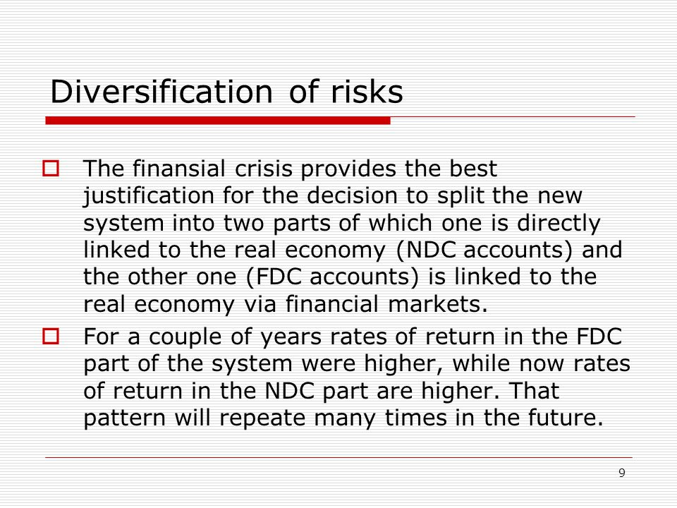 9 Diversification of risks  The finansial crisis provides the best justification for the decision to split the new system into two parts of which one is directly linked to the real economy (NDC accounts) and the other one (FDC accounts) is linked to the real economy via financial markets.