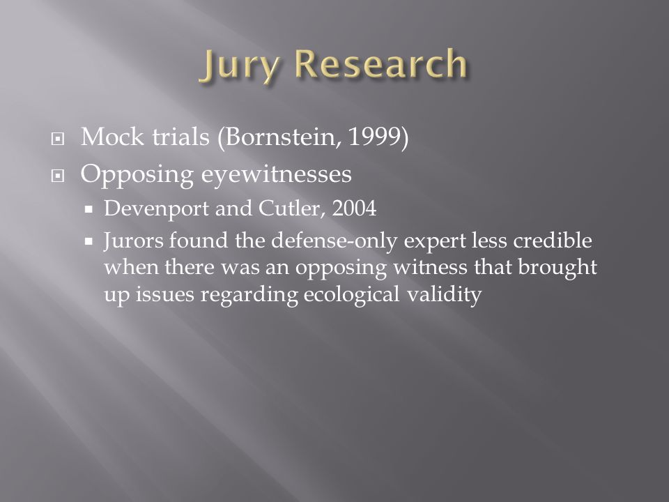  Mock trials (Bornstein, 1999)  Opposing eyewitnesses  Devenport and Cutler, 2004  Jurors found the defense-only expert less credible when there was an opposing witness that brought up issues regarding ecological validity