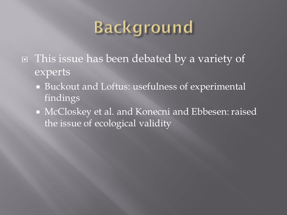  This issue has been debated by a variety of experts  Buckout and Loftus: usefulness of experimental findings  McCloskey et al.
