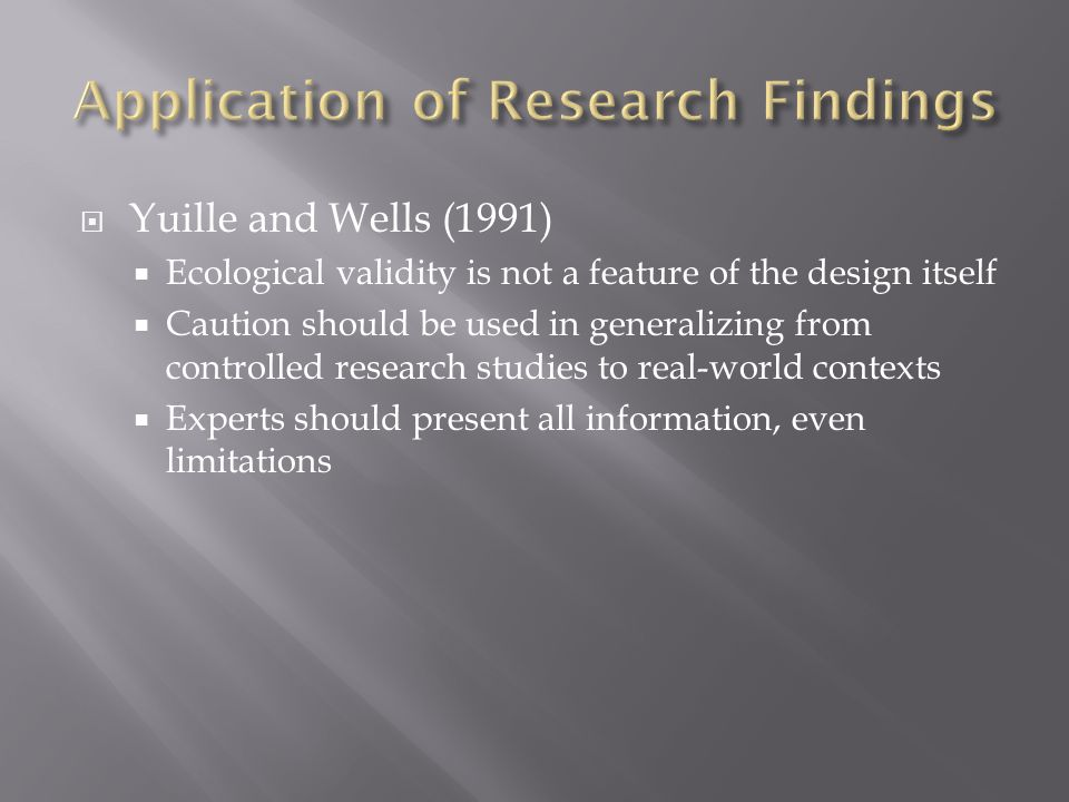  Yuille and Wells (1991)  Ecological validity is not a feature of the design itself  Caution should be used in generalizing from controlled research studies to real-world contexts  Experts should present all information, even limitations