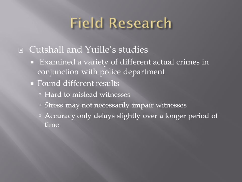  Cutshall and Yuille's studies  Examined a variety of different actual crimes in conjunction with police department  Found different results  Hard to mislead witnesses  Stress may not necessarily impair witnesses  Accuracy only delays slightly over a longer period of time