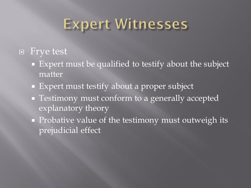  Frye test  Expert must be qualified to testify about the subject matter  Expert must testify about a proper subject  Testimony must conform to a generally accepted explanatory theory  Probative value of the testimony must outweigh its prejudicial effect