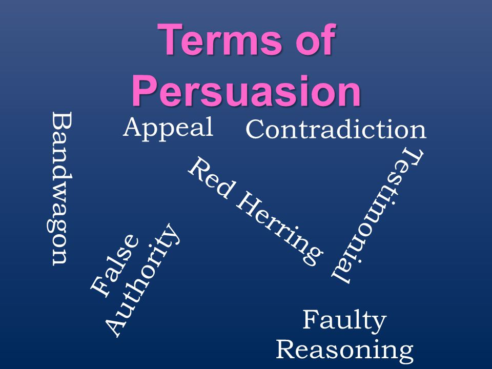 Terms of Persuasion Contradiction Faulty Reasoning False Authority Red Herring Testimonial Bandwagon Appeal