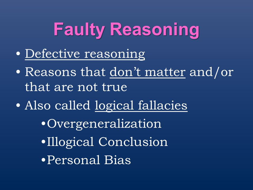 Faulty Reasoning Defective reasoning Reasons that don't matter and/or that are not true Also called logical fallacies Overgeneralization Illogical Con
