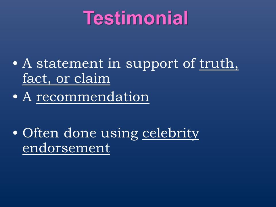 Testimonial A statement in support of truth, fact, or claim A recommendation Often done using celebrity endorsement