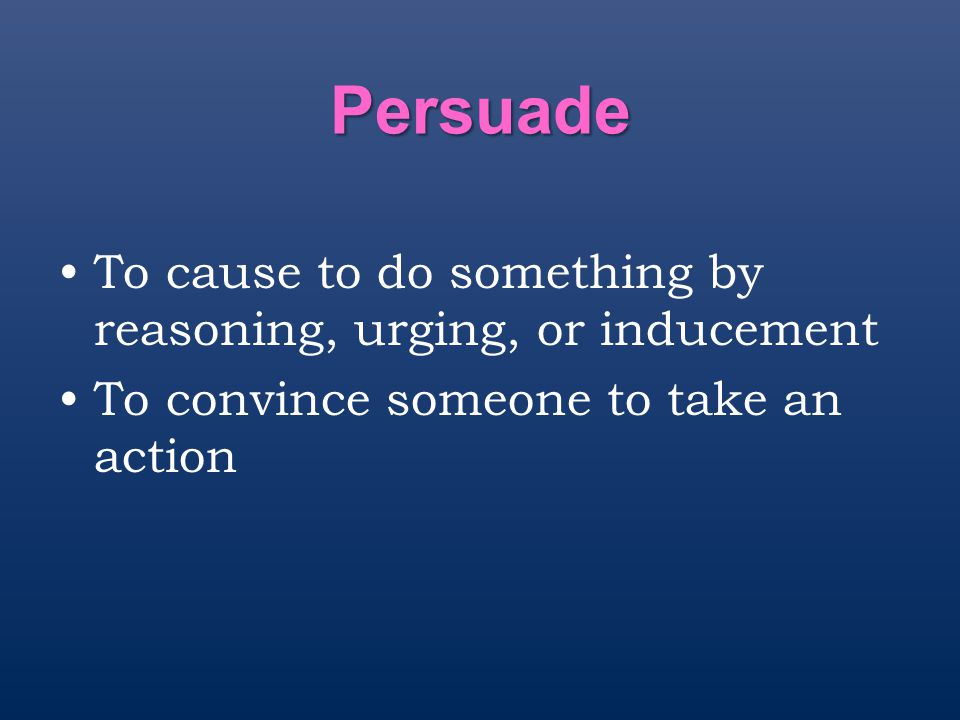 Persuade To cause to do something by reasoning, urging, or inducement To convince someone to take an action