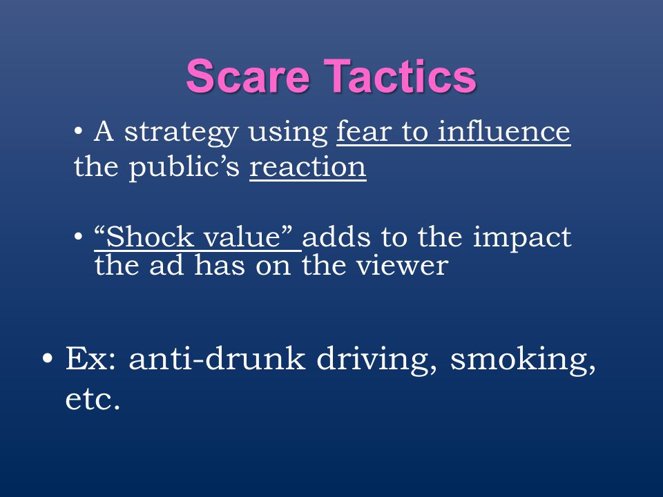 "Scare Tactics A strategy using fear to influence the public's reaction ""Shock value"" adds to the impact the ad has on the viewer Ex: anti-drunk drivin"