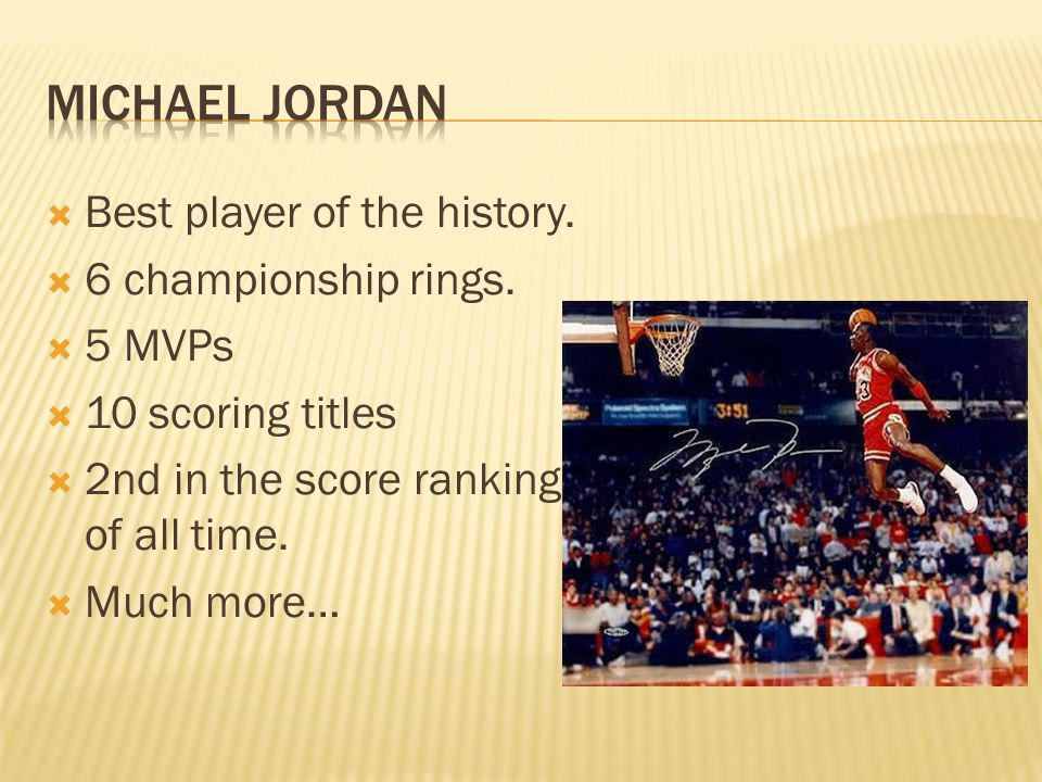  Best player of the history.  6 championship rings.
