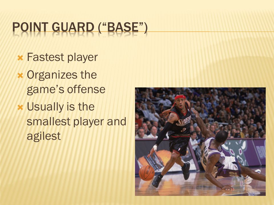  Fastest player  Organizes the game's offense  Usually is the smallest player and agilest