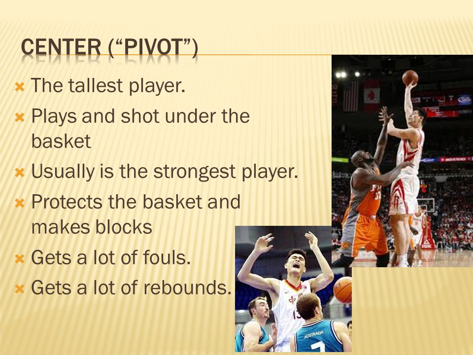  The tallest player.  Plays and shot under the basket  Usually is the strongest player.