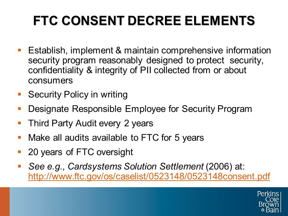 FTC CONSENT DECREE ELEMENTS  Establish, implement & maintain comprehensive information security program reasonably designed to protect security, confidentiality & integrity of PII collected from or about consumers  Security Policy in writing  Designate Responsible Employee for Security Program  Third Party Audit every 2 years  Make all audits available to FTC for 5 years  20 years of FTC oversight  See e.g., Cardsystems Solution Settlement (2006) at: http://www.ftc.gov/os/caselist/0523148/0523148consent.pdf http://www.ftc.gov/os/caselist/0523148/0523148consent.pdf