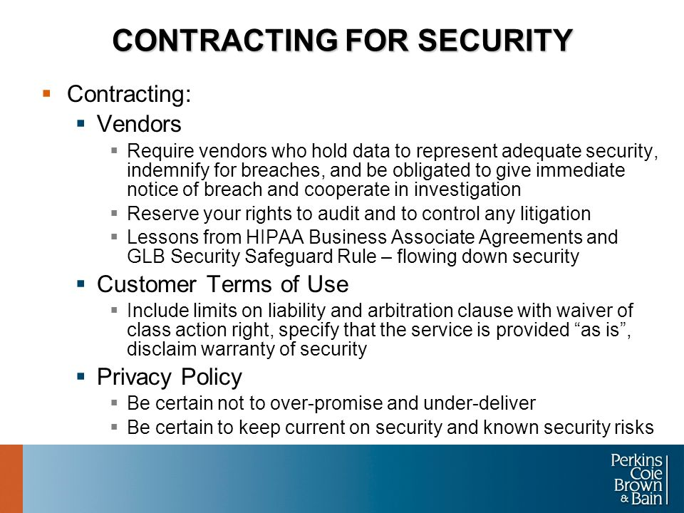 CONTRACTING FOR SECURITY  Contracting:  Vendors  Require vendors who hold data to represent adequate security, indemnify for breaches, and be obligated to give immediate notice of breach and cooperate in investigation  Reserve your rights to audit and to control any litigation  Lessons from HIPAA Business Associate Agreements and GLB Security Safeguard Rule – flowing down security  Customer Terms of Use  Include limits on liability and arbitration clause with waiver of class action right, specify that the service is provided as is , disclaim warranty of security  Privacy Policy  Be certain not to over-promise and under-deliver  Be certain to keep current on security and known security risks