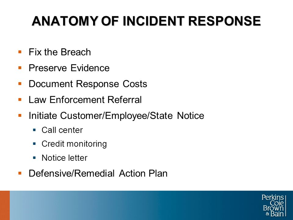 ANATOMY OF INCIDENT RESPONSE  Fix the Breach  Preserve Evidence  Document Response Costs  Law Enforcement Referral  Initiate Customer/Employee/State Notice  Call center  Credit monitoring  Notice letter  Defensive/Remedial Action Plan