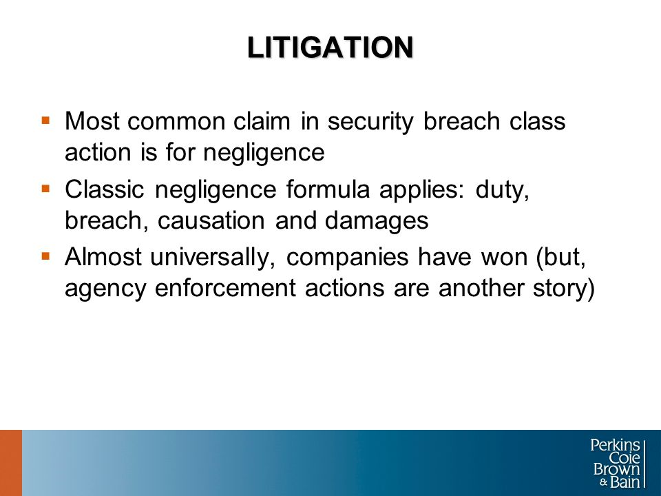 LITIGATION  Most common claim in security breach class action is for negligence  Classic negligence formula applies: duty, breach, causation and damages  Almost universally, companies have won (but, agency enforcement actions are another story)