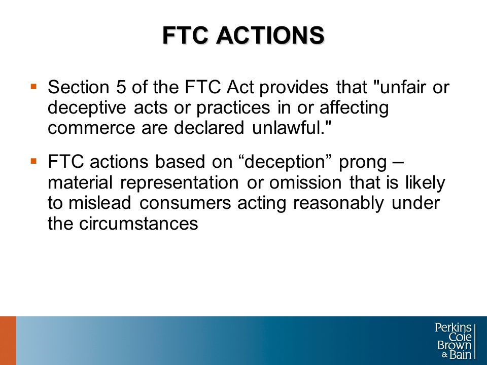 FTC ACTIONS  Section 5 of the FTC Act provides that unfair or deceptive acts or practices in or affecting commerce are declared unlawful.  FTC actions based on deception prong – material representation or omission that is likely to mislead consumers acting reasonably under the circumstances