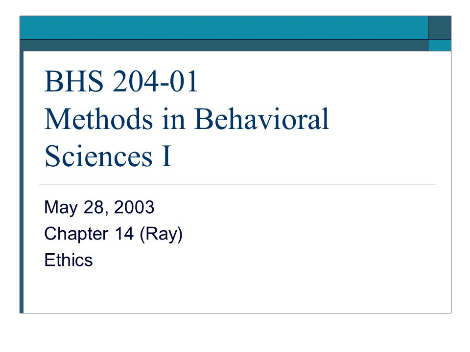 BHS 204-01 Methods in Behavioral Sciences I May 28, 2003 Chapter 14 (Ray) Ethics