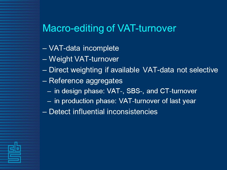 Macro-editing of VAT-turnover – VAT-data incomplete – Weight VAT-turnover – Direct weighting if available VAT-data not selective – Reference aggregates –in design phase: VAT-, SBS-, and CT-turnover –in production phase: VAT-turnover of last year – Detect influential inconsistencies