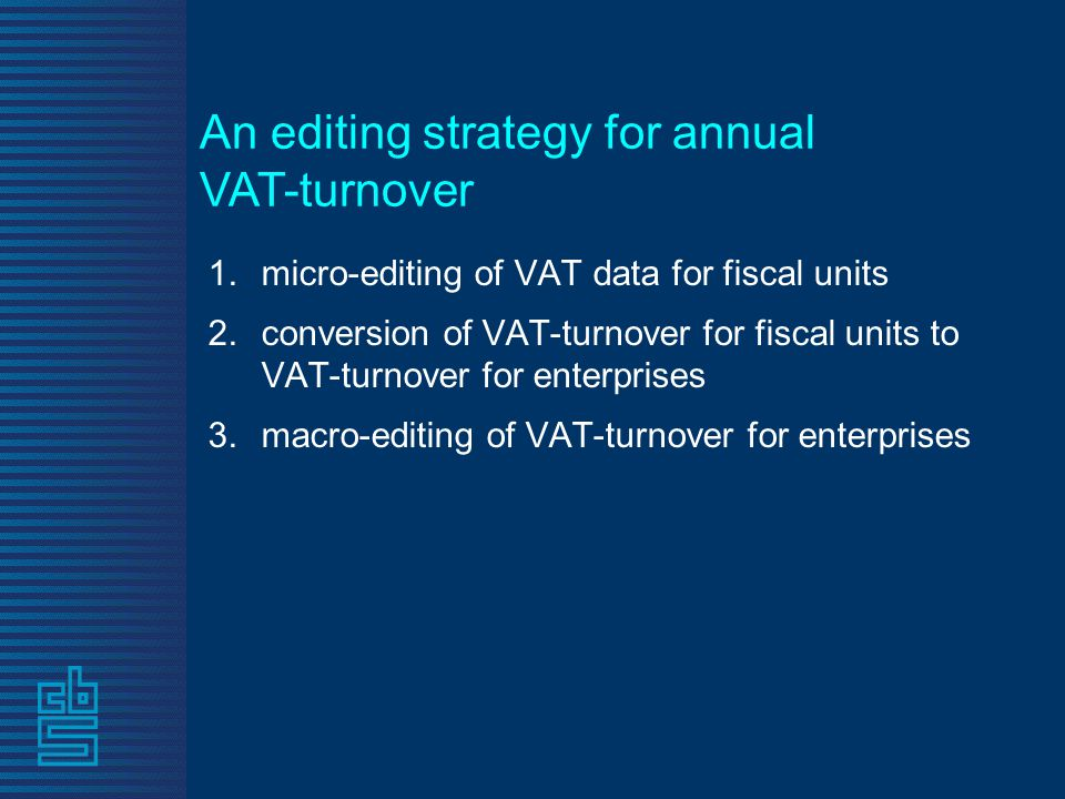 1.micro-editing of VAT data for fiscal units 2.conversion of VAT-turnover for fiscal units to VAT-turnover for enterprises 3.macro-editing of VAT-turnover for enterprises An editing strategy for annual VAT-turnover