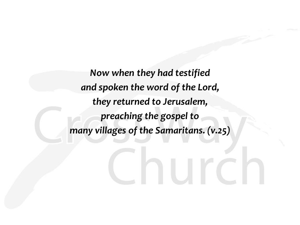 Now when they had testified and spoken the word of the Lord, they returned to Jerusalem, preaching the gospel to many villages of the Samaritans.
