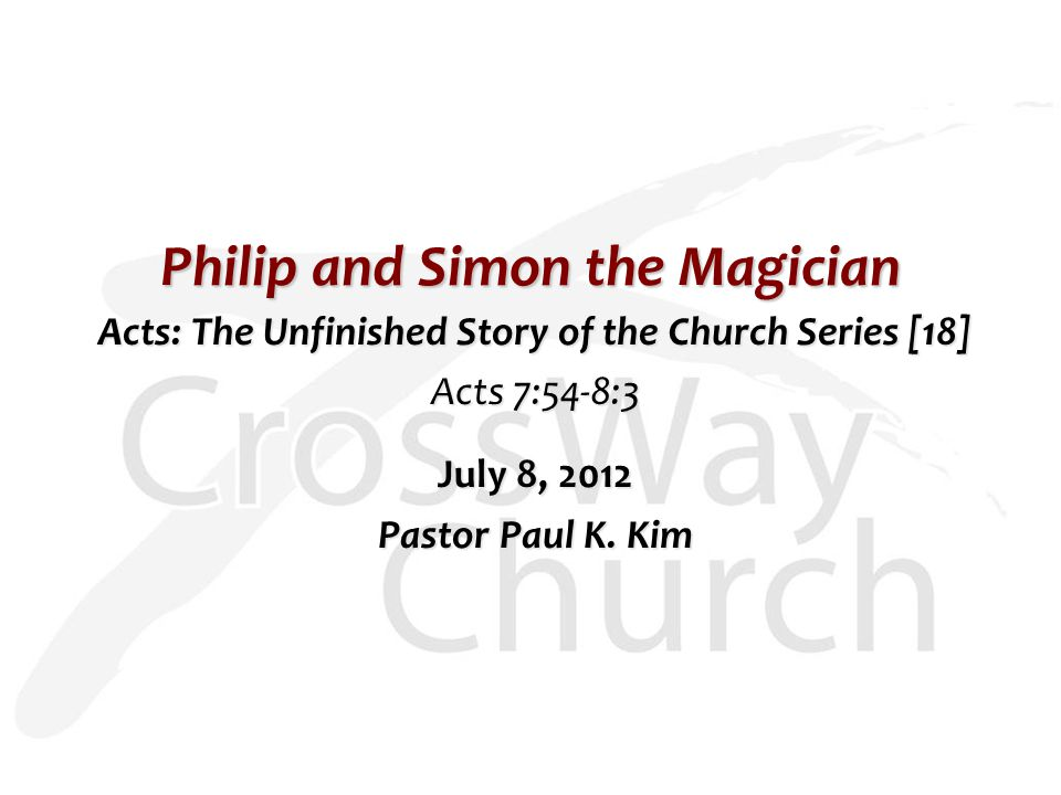 Philip and Simon the Magician Acts: The Unfinished Story of the Church Series [18] Acts 7:54-8:3 July 8, 2012 Pastor Paul K.
