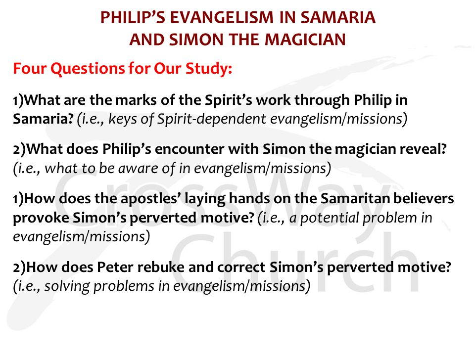 PHILIP'S EVANGELISM IN SAMARIA AND SIMON THE MAGICIAN Four Questions for Our Study: 1)What are the marks of the Spirit's work through Philip in Samaria.