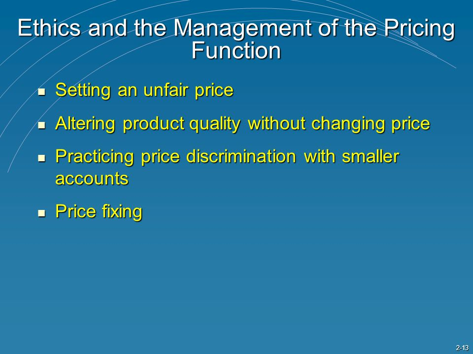 2-13 Ethics and the Management of the Pricing Function Setting an unfair price Setting an unfair price Altering product quality without changing price