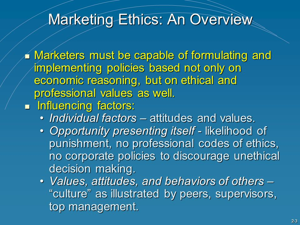 2-3 Marketing Ethics: An Overview Marketers must be capable of formulating and implementing policies based not only on economic reasoning, but on ethical and professional values as well.