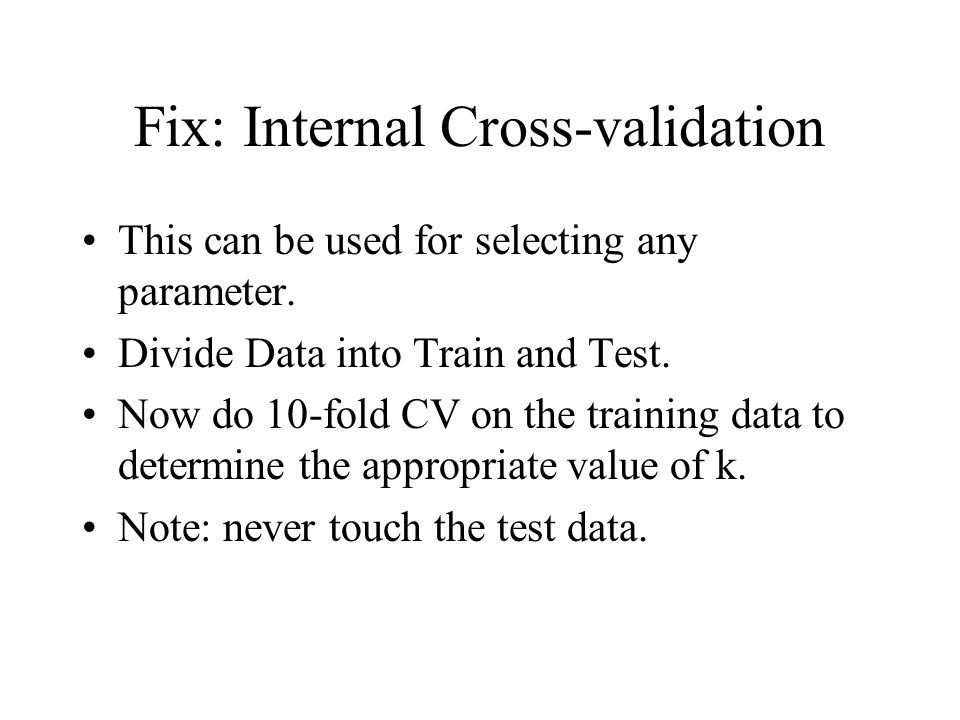 Fix: Internal Cross-validation This can be used for selecting any parameter. Divide Data into Train and Test. Now do 10-fold CV on the training data t