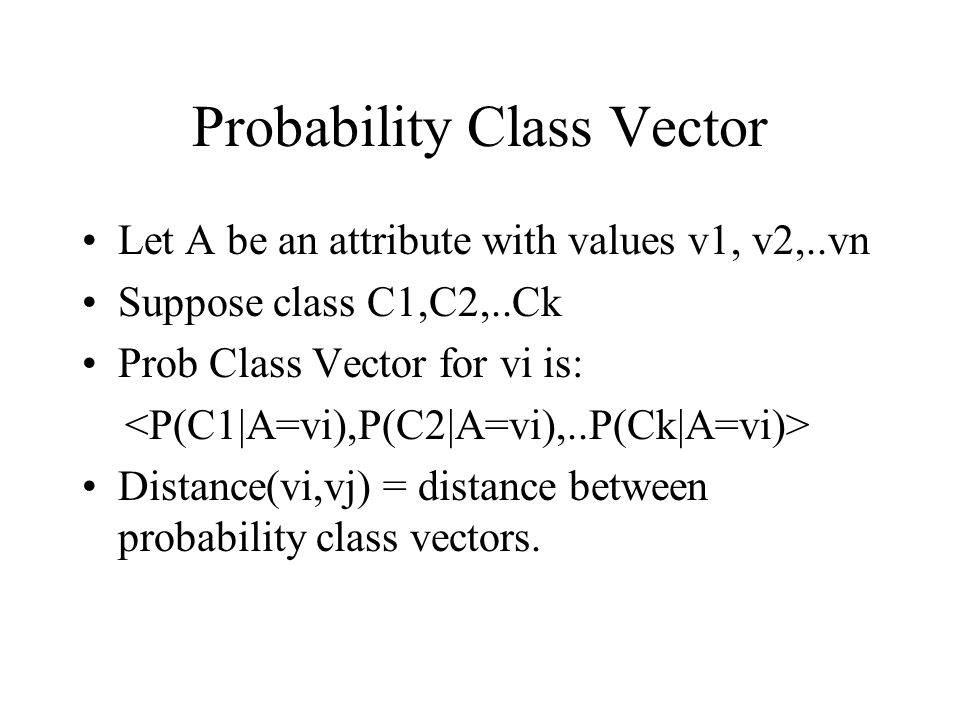 Probability Class Vector Let A be an attribute with values v1, v2,..vn Suppose class C1,C2,..Ck Prob Class Vector for vi is: Distance(vi,vj) = distanc