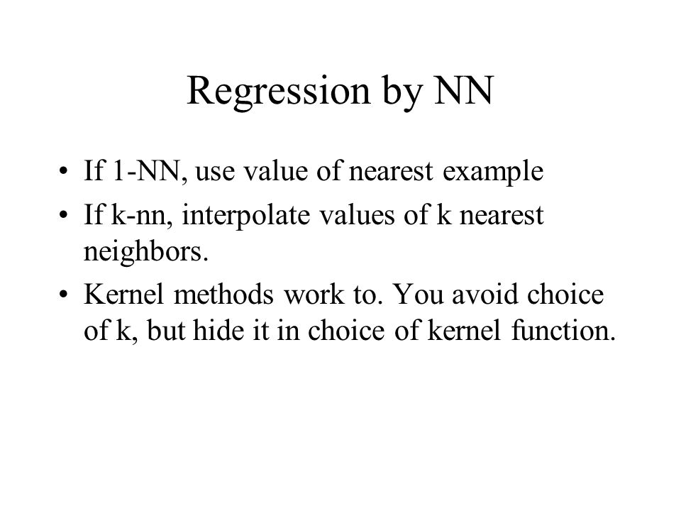 Regression by NN If 1-NN, use value of nearest example If k-nn, interpolate values of k nearest neighbors. Kernel methods work to. You avoid choice of