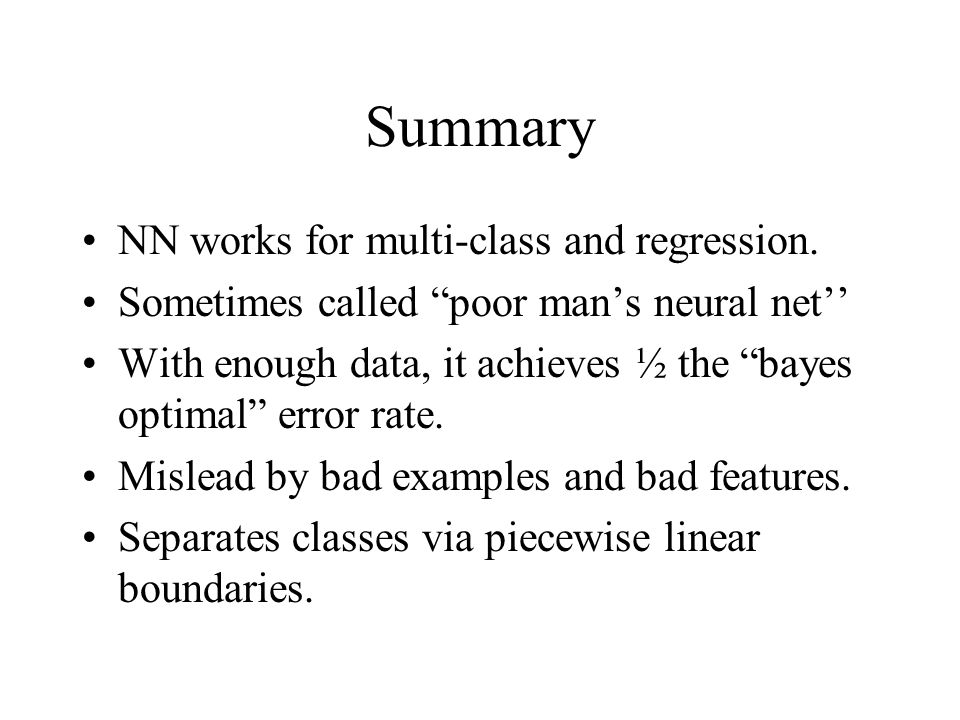 "Summary NN works for multi-class and regression. Sometimes called ""poor man's neural net'' With enough data, it achieves ½ the ""bayes optimal"" error r"