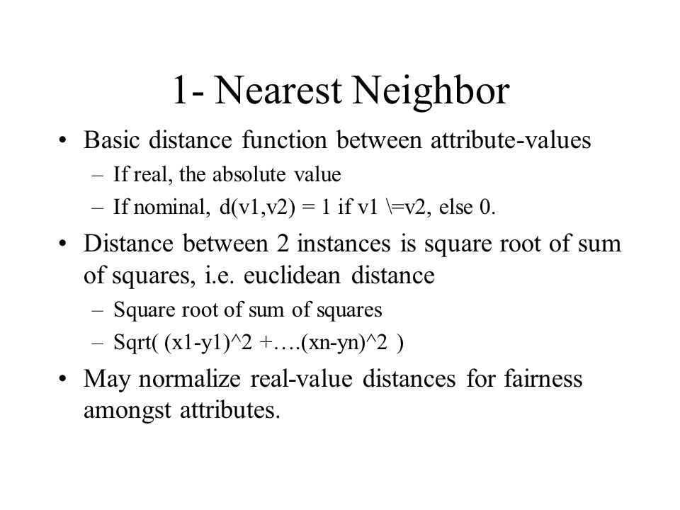 1- Nearest Neighbor Basic distance function between attribute-values –If real, the absolute value –If nominal, d(v1,v2) = 1 if v1 \=v2, else 0. Distan