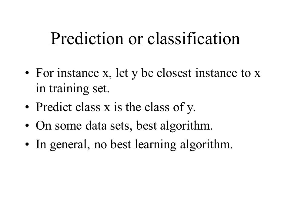 Prediction or classification For instance x, let y be closest instance to x in training set. Predict class x is the class of y. On some data sets, bes