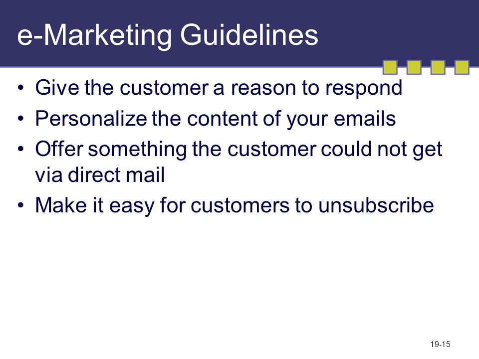 19-15 e-Marketing Guidelines Give the customer a reason to respond Personalize the content of your emails Offer something the customer could not get via direct mail Make it easy for customers to unsubscribe