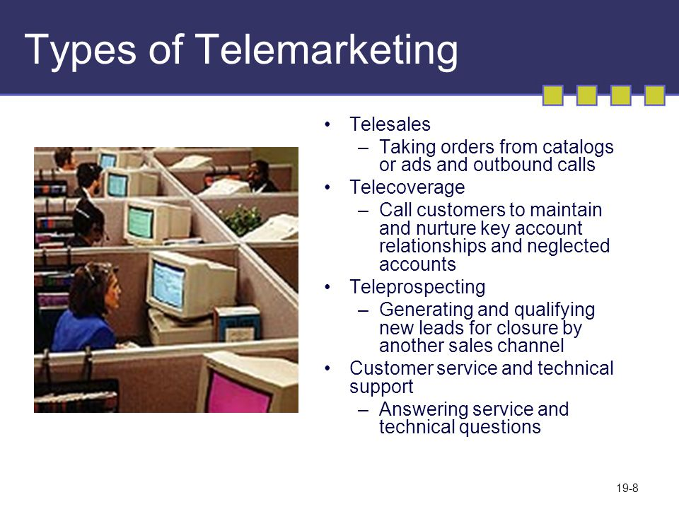 19-8 Types of Telemarketing Telesales –Taking orders from catalogs or ads and outbound calls Telecoverage –Call customers to maintain and nurture key account relationships and neglected accounts Teleprospecting –Generating and qualifying new leads for closure by another sales channel Customer service and technical support –Answering service and technical questions