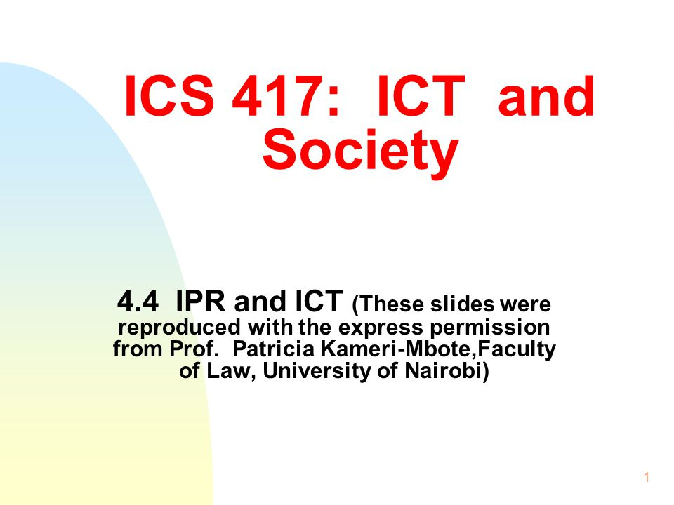 1 ICS 417: ICT and Society 4.4 IPR and ICT (These slides were reproduced with the express permission from Prof.