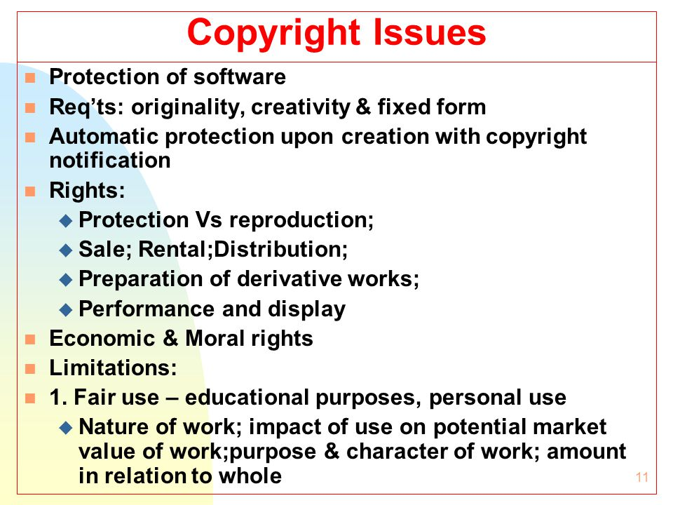 11 Copyright Issues n Protection of software n Req'ts: originality, creativity & fixed form n Automatic protection upon creation with copyright notification n Rights: u Protection Vs reproduction; u Sale; Rental;Distribution; u Preparation of derivative works; u Performance and display n Economic & Moral rights n Limitations: n 1.