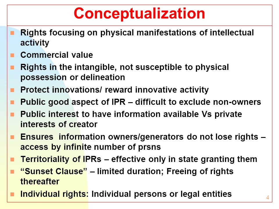 4 Conceptualization n Rights focusing on physical manifestations of intellectual activity n Commercial value n Rights in the intangible, not susceptible to physical possession or delineation n Protect innovations/ reward innovative activity n Public good aspect of IPR – difficult to exclude non-owners n Public interest to have information available Vs private interests of creator n Ensures information owners/generators do not lose rights – access by infinite number of prsns n Territoriality of IPRs – effective only in state granting them n Sunset Clause – limited duration; Freeing of rights thereafter n Individual rights: Individual persons or legal entities